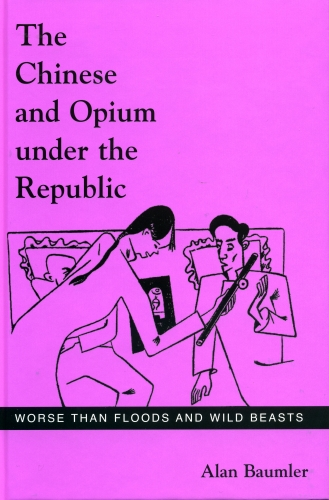 The Chinese and Opium Under the Republic: Worse Than Floods and Wild Beasts