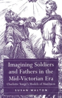 Susan Walton, Imagining Soldiers and Fathers in the Mid-Victorian Era : Charlotte Yonge's Models of Manliness