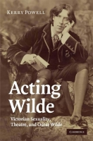 Kerry POWELL, Acting Wilde. Victorian Sexuality, Theatre and Oscar Wildecar Wilde