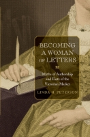 Linda H. PETERSON. Becoming a Woman of Letters: Myths of Authorship and Facts of the Victorian Market