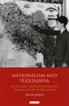 Pieter TROCH, Nationalism and Yugoslavia: Education, Yugoslavism and the Balkans Before World War II, London-New York, I. B. Tauris & Co., 2015, 320 pp.