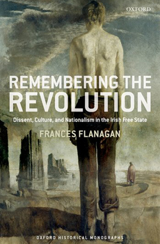 Frances FLANAGAN, Remembering the Revolution: Dissent, Culture, and Nationalism in the Irish Free State, Oxford, Oxford University Press, 2015, 272 pp.
