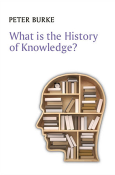 Peter BURKE, What is the history of knowledge?, Cambridge-Malden, Polity Press, 2015, 160 pp.